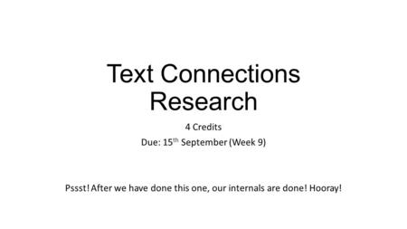 Text Connections Research 4 Credits Due: 15 th September (Week 9) Pssst! After we have done this one, our internals are done! Hooray!