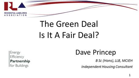 1 The Green Deal Is It A Fair Deal? Dave Princep B Sc (Hons), LLB, MCIEH Independent Housing Consultant.