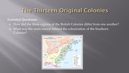Essential Questions:  How did the three regions of the British Colonies differ from one another?  What was the main reason behind the colonization of.