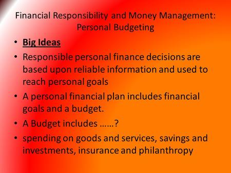 Financial Responsibility and Money Management: Personal Budgeting Big Ideas Responsible personal finance decisions are based upon reliable information.