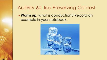Warm up: what is conduction? Record an example in your notebook. Activity 60: Ice Preserving Contest.