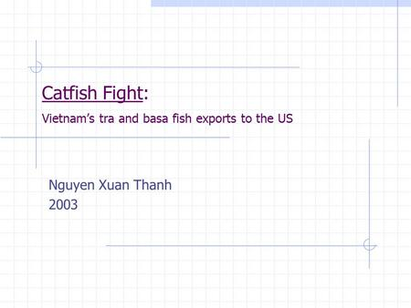 Catfish Fight: Vietnam's tra and basa fish exports to the US Nguyen Xuan Thanh 2003.