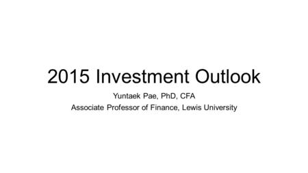 2015 Investment Outlook Yuntaek Pae, PhD, CFA Associate Professor of Finance, Lewis University.