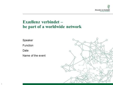 1 Exzellenz verbindet – be part of a worldwide network Speaker Function Date Name of the event.