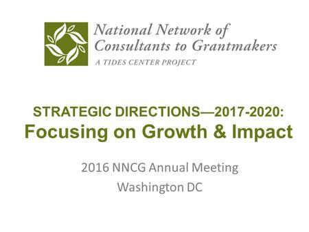 STRATEGIC DIRECTIONS—2017-2020: Focusing on Growth & Impact 2016 NNCG Annual Meeting Washington DC.