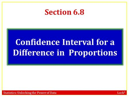 Statistics: Unlocking the Power of Data Lock 5 Section 6.8 Confidence Interval for a Difference in Proportions.