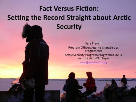 Fact Versus Fiction: Setting the Record Straight about Arctic Security Sara French Program Officer/Agente chargée des programmes Arctic Security Program/Programme.