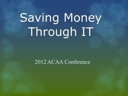 Saving Money Through IT 2012 ACAA Conference. What is Information Technology (IT)  The field of engineering involving computer- based hardware and software.