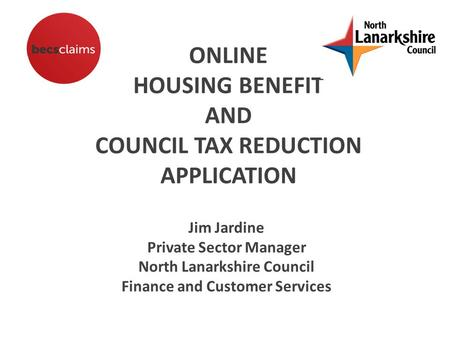 ONLINE HOUSING BENEFIT AND COUNCIL TAX REDUCTION APPLICATION Jim Jardine Private Sector Manager North Lanarkshire Council Finance and Customer Services.