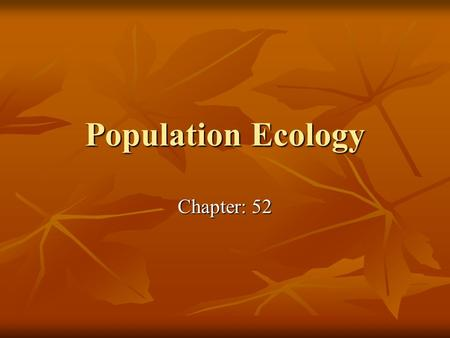 Population Ecology Chapter: 52. What you need to know! 1. How density, dispersion, and demographics can describe a population. 2. The differences between.