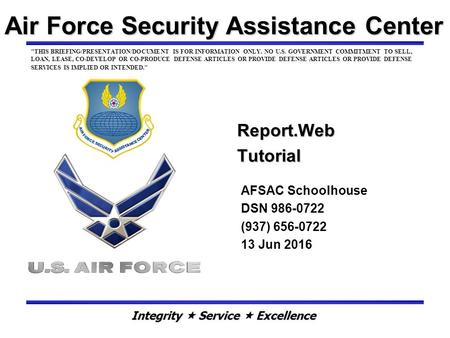 Air Force Security Assistance Center Report.Web Tutorial AFSAC Schoolhouse DSN 986-0722 (937) 656-0722 13 Jun 2016 THIS BRIEFING/PRESENTATION/DOCUMENT.