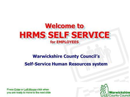 Welcome to HRMS SELF SERVICE for EMPLOYEES Warwickshire County Council's Self-Service Human Resources system Press Enter or Left Mouse click when you are.