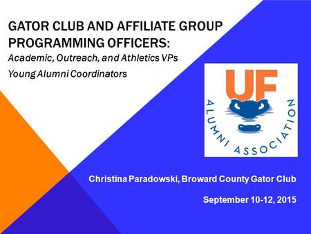 GATOR CLUB AND AFFILIATE GROUP PROGRAMMING OFFICERS: Academic, Outreach, and Athletics VPs Young Alumni Coordinators Christina Paradowski, Broward County.