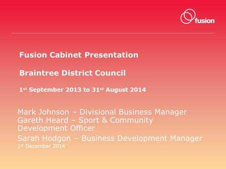 Fusion Cabinet Presentation Braintree District Council 1 st September 2013 to 31 st August 2014 Mark Johnson – Divisional Business Manager Gareth Heard.