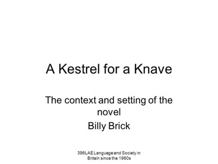 A Kestrel for a Knave The context and setting of the novel Billy Brick 396LAE Language and Society in Britain since the 1960s.