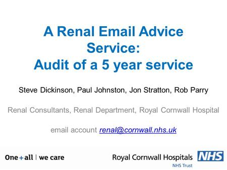 A Renal Email Advice Service: Audit of a 5 year service Steve Dickinson, Paul Johnston, Jon Stratton, Rob Parry Renal Consultants, Renal Department, Royal.