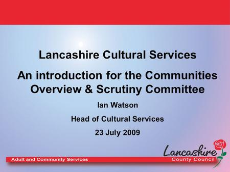 Lancashire Cultural Services An introduction for the Communities Overview & Scrutiny Committee Ian Watson Head of Cultural Services 23 July 2009.