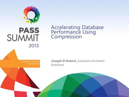 October 15-18, 2013 Charlotte, NC Accelerating Database Performance Using Compression Joseph D'Antoni, Solutions Architect Anexinet.