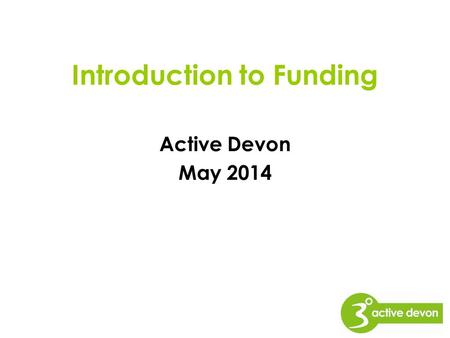 Introduction to Funding Active Devon May 2014. This Workshop will cover; Introduction to funding –How to plan a strong application –Building a case –A.