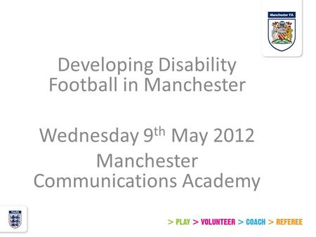 Developing Disability Football in Manchester Wednesday 9 th May 2012 Manchester Communications Academy.