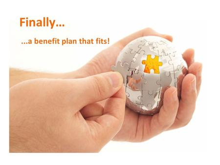 Finally…...a benefit plan that fits!. The Level Funding Benefit Plan A hybrid benefit solution that delivers the advantages of Self-funding with the stability.