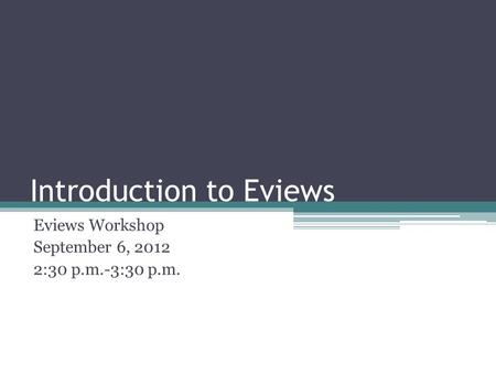 Introduction to Eviews Eviews Workshop September 6, 2012 2:30 p.m.-3:30 p.m.