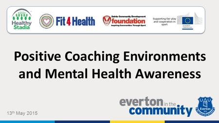 Positive Coaching Environments and Mental Health Awareness 13 th May 2015.