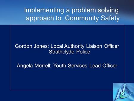 Gordon Jones: Local Authority Liaison Officer Strathclyde Police Angela Morrell: Youth Services Lead Officer Implementing a problem solving approach to.