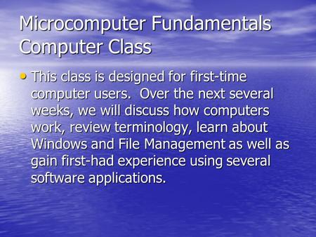 Microcomputer Fundamentals Computer Class This class is designed for first-time computer users. Over the next several weeks, we will discuss how computers.