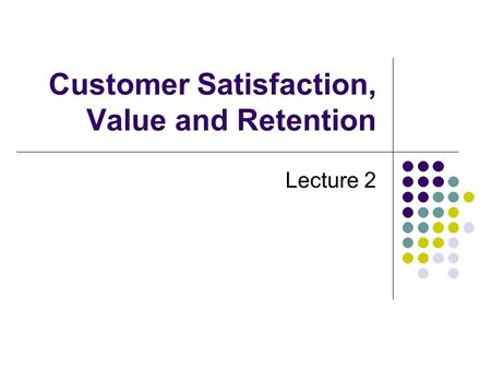 Customer Satisfaction, Value and Retention Lecture 2.