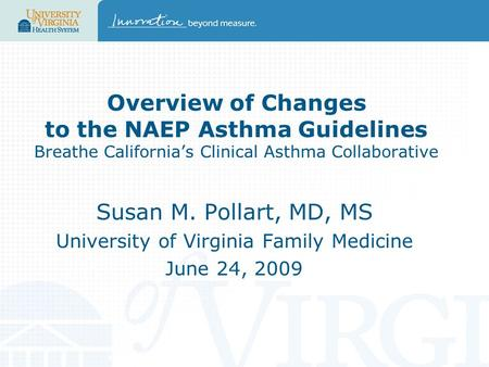 Overview of Changes to the NAEP Asthma Guidelines Breathe California's Clinical Asthma Collaborative Susan M. Pollart, MD, MS University of Virginia Family.