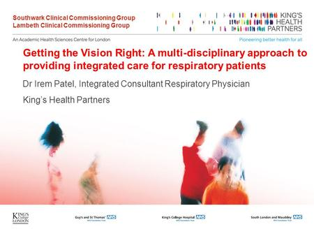 Getting the Vision Right: A multi-disciplinary approach to providing integrated care for respiratory patients Dr Irem Patel, Integrated Consultant Respiratory.