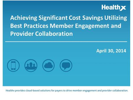 Achieving Significant Cost Savings Utilizing Best Practices Member Engagement and Provider Collaboration April 30, 2014.