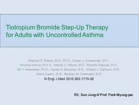 Tiotropium Bromide Step-Up Therapy for Adults with Uncontrolled Asthma Stephen P. Peters, M.D., Ph.D., Susan J. Kunselman, M.A., Nikolina Icitovic, M.A.S.,