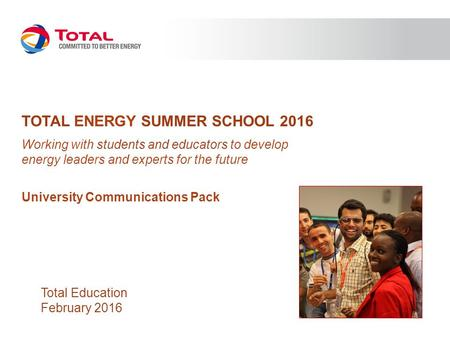 TOTAL ENERGY SUMMER SCHOOL 2016 Working with students and educators to develop energy leaders and experts for the future University Communications Pack.