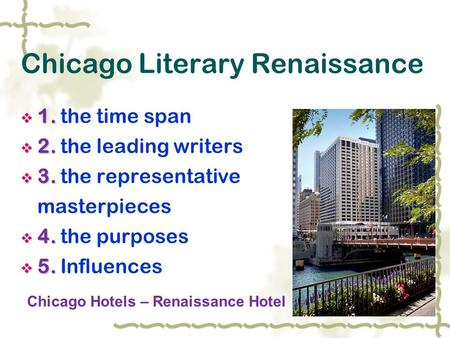 Chicago Literary Renaissance  1.  1. the time span  2.  2. the leading writers  3.  3. the representative masterpieces  4.  4. the purposes  5.