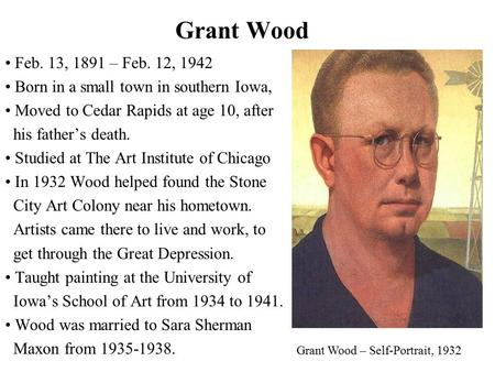 Grant Wood Feb. 13, 1891 – Feb. 12, 1942 Born in a small town in southern Iowa, Moved to Cedar Rapids at age 10, after his father's death. Studied at The.
