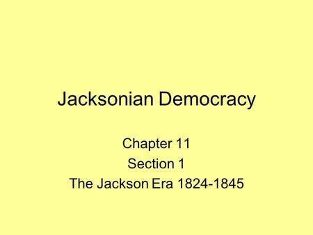 Jacksonian Democracy Chapter 11 Section 1 The Jackson Era 1824-1845.