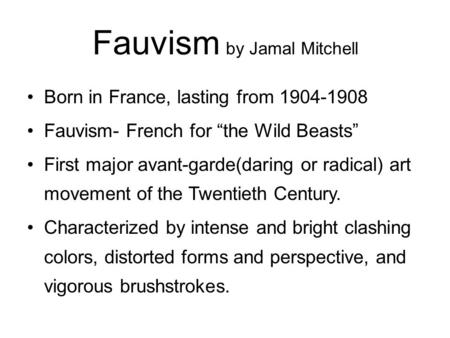 "Fauvism by Jamal Mitchell Born in France, lasting from 1904-1908 Fauvism- French for ""the Wild Beasts"" First major avant-garde(daring or radical) art movement."
