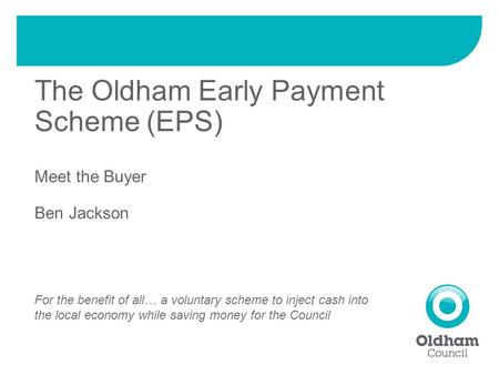 The Oldham Early Payment Scheme (EPS) Meet the Buyer Ben Jackson For the benefit of all… a voluntary scheme to inject cash into the local economy while.