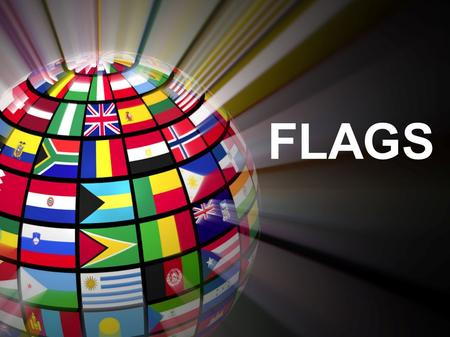 FLAGS. What is a Flag? A flag is a piece of cloth that has different shapes or colors on it. They are used to tell people that they: 1) Own a piece of.