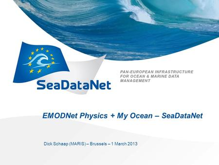 EMODNet Physics + My Ocean – SeaDataNet Dick Schaap (MARIS) – Brussels – 1 March 2013.
