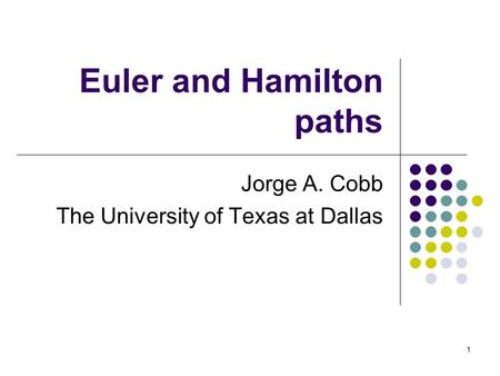 1 Euler and Hamilton paths Jorge A. Cobb The University of Texas at Dallas.