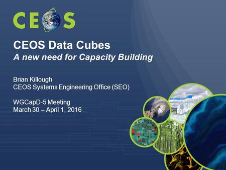 CEOS Data Cubes A new need for Capacity Building Brian Killough CEOS Systems Engineering Office (SEO) WGCapD-5 Meeting March 30 – April 1, 2016.