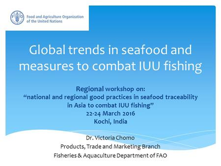 "Global trends in seafood and measures to combat IUU fishing Regional workshop on: ""national and regional good practices in seafood traceability in Asia."