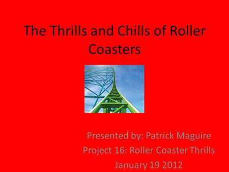 The Thrills and Chills of Roller Coasters Presented by: Patrick Maguire Project 16: Roller Coaster Thrills January 19 2012.