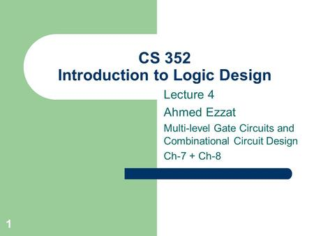 1 CS 352 Introduction to Logic Design Lecture 4 Ahmed Ezzat Multi-level Gate Circuits and Combinational Circuit Design Ch-7 + Ch-8.
