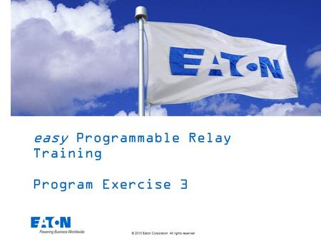 © 2013 Eaton Corporation. All rights reserved. easy Programmable Relay Training Program Exercise 3.