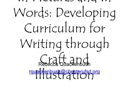In Pictures and In Words: Developing Curriculum for Writing through Craft and Illustration Rebecca Quackenbush