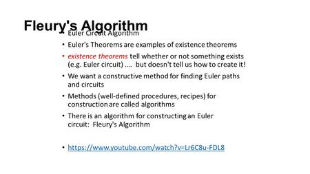 Fleury's Algorithm Euler Circuit Algorithm Euler's Theorems are examples of existence theorems existence theorems tell whether or not something exists.